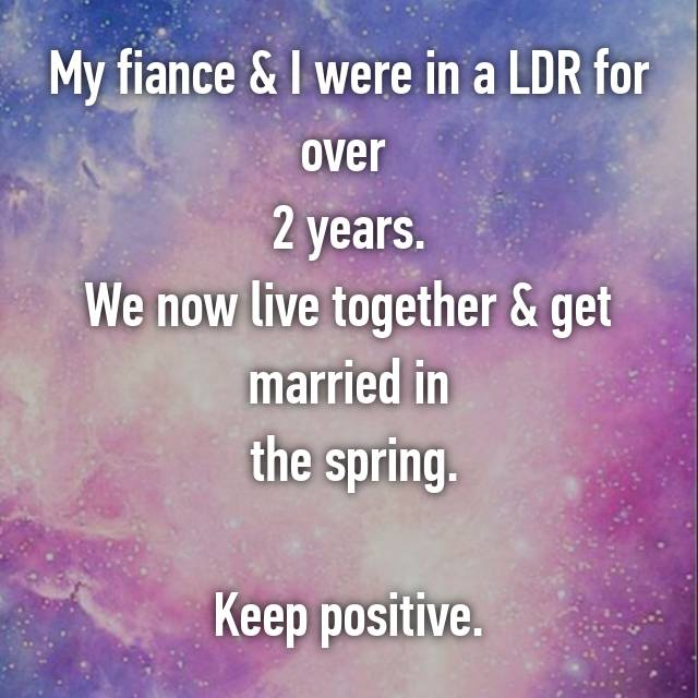 My fiance & I were in a LDR for over  2 years. We now live together & get married in  the spring.  Keep positive.