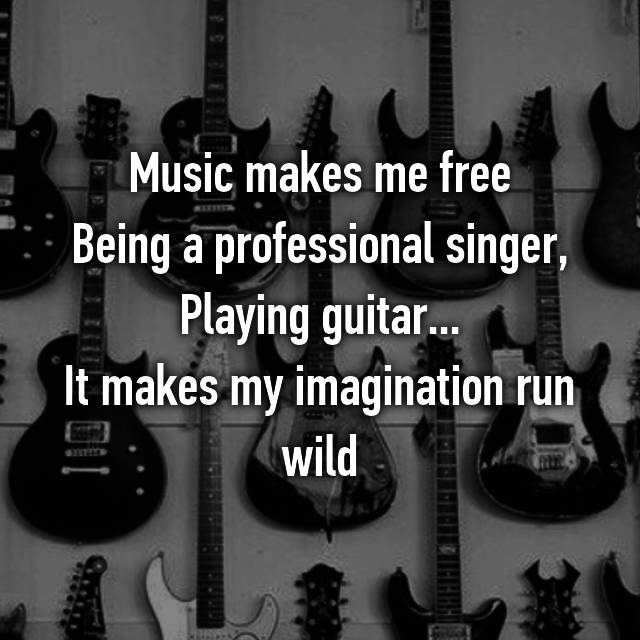 Music makes me free Being a professional singer, Playing guitar... It makes my imagination run wild