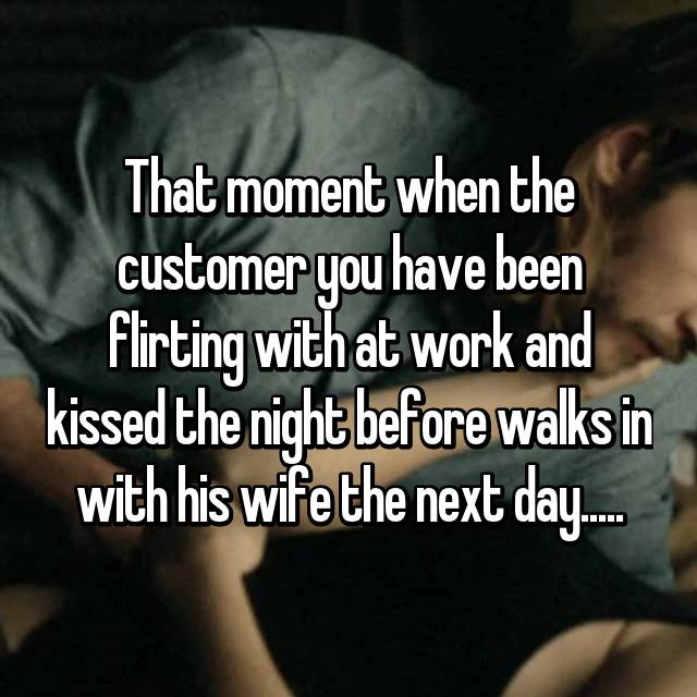 That moment when the customer you have been flirting with at work and kissed the night before walks in with his wife the next day.....