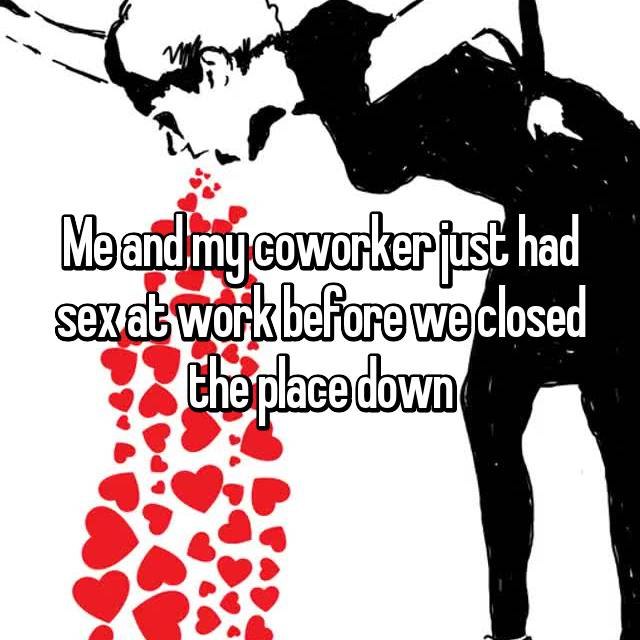 Me and my coworker just had sex at work before we closed the place down