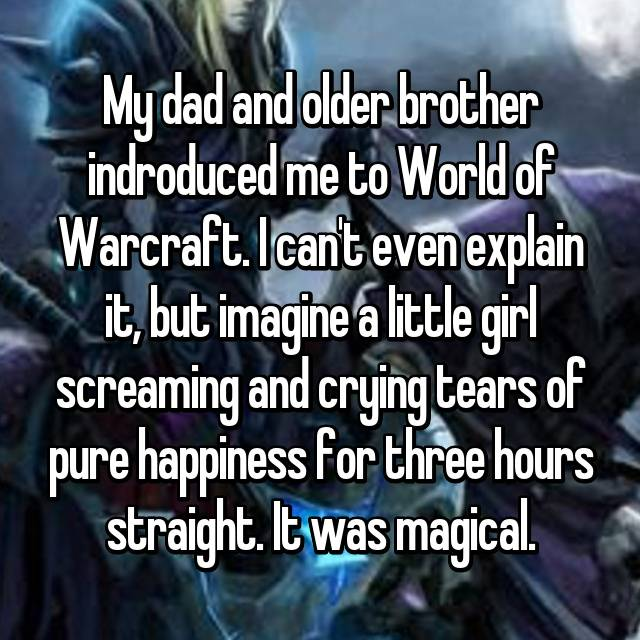 My dad and older brother indroduced me to World of Warcraft. I can't even explain it, but imagine a little girl screaming and crying tears of pure happiness for three hours straight. It was magical.
