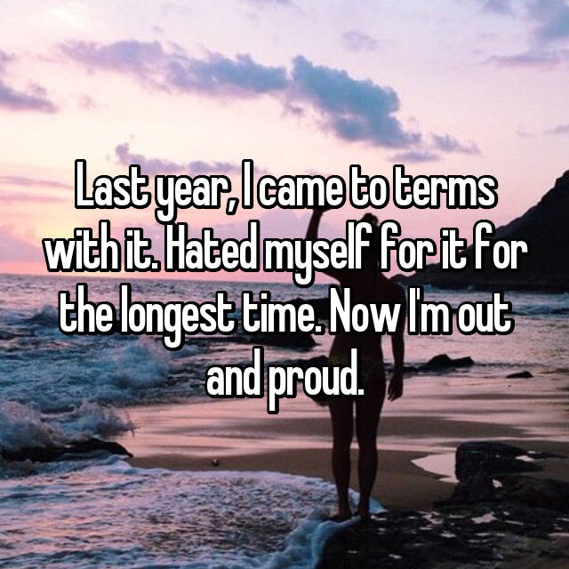 Last year, I came to terms with it. Hated myself for it for the longest time. Now I'm out and proud.