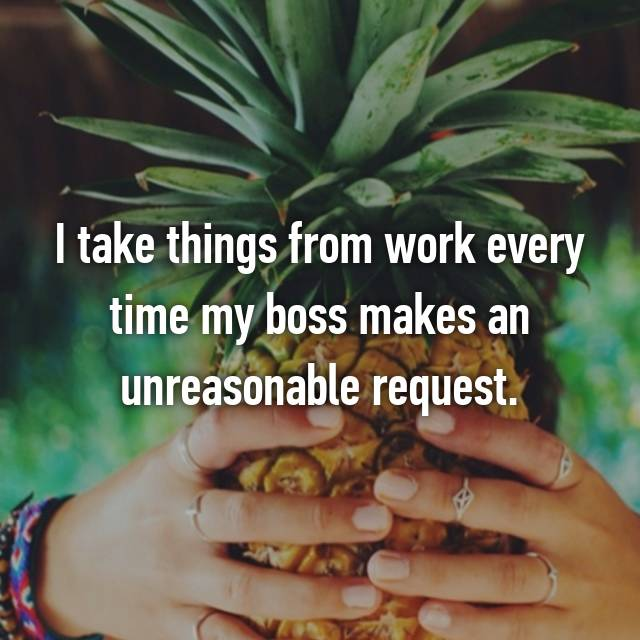 I take things from work every time my boss makes an unreasonable request.