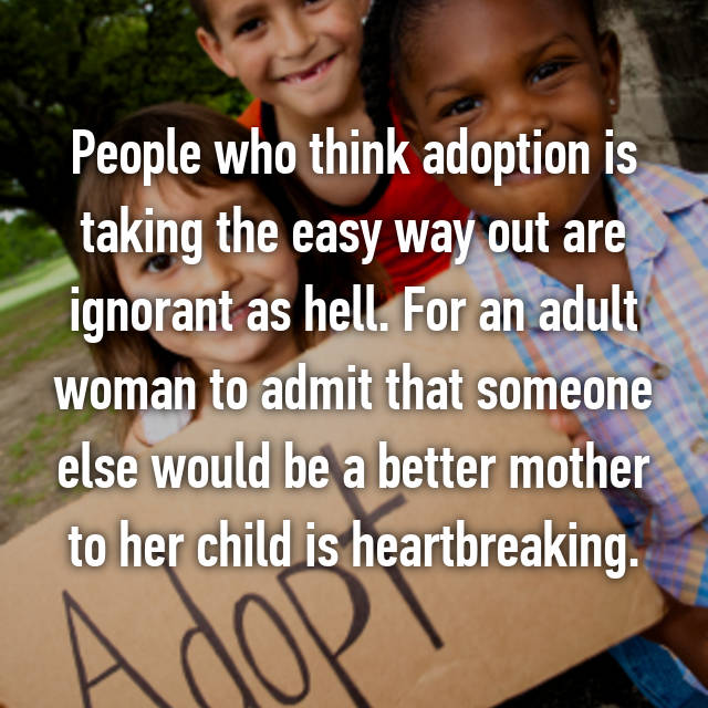 People who think adoption is taking the easy way out are ignorant as hell. For an adult woman to admit that someone else would be a better mother to her child is heartbreaking.