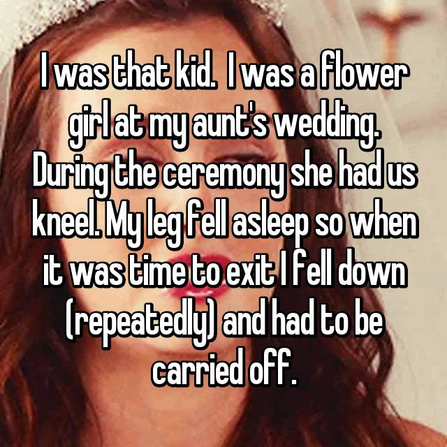 I was that kid.  I was a flower girl at my aunt's wedding. During the ceremony she had us kneel. My leg fell asleep so when it was time to exit I fell down (repeatedly) and had to be carried off.