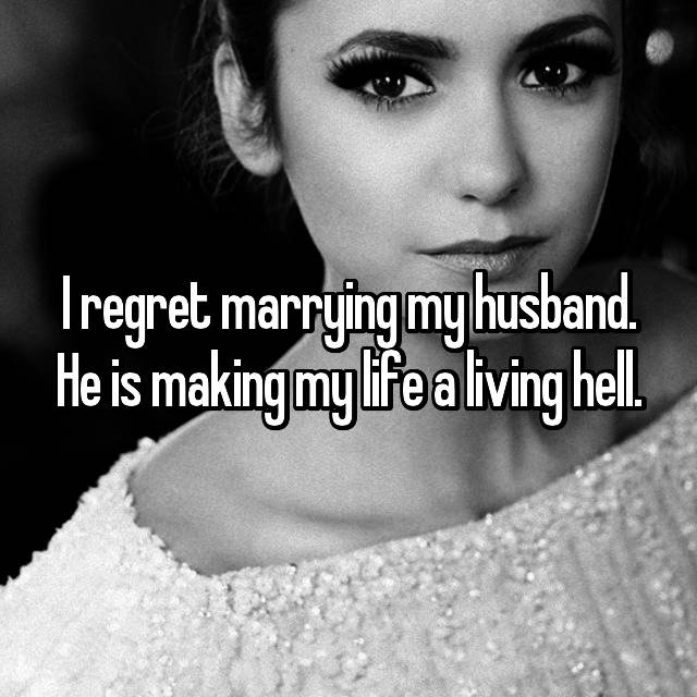 I regret marrying my husband. He is making my life a living hell.