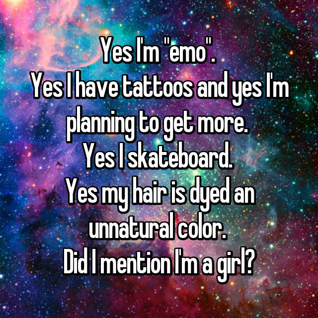 "Yes I'm ""emo"".  Yes I have tattoos and yes I'm planning to get more.  Yes I skateboard.  Yes my hair is dyed an unnatural color.  Did I mention I'm a girl?"