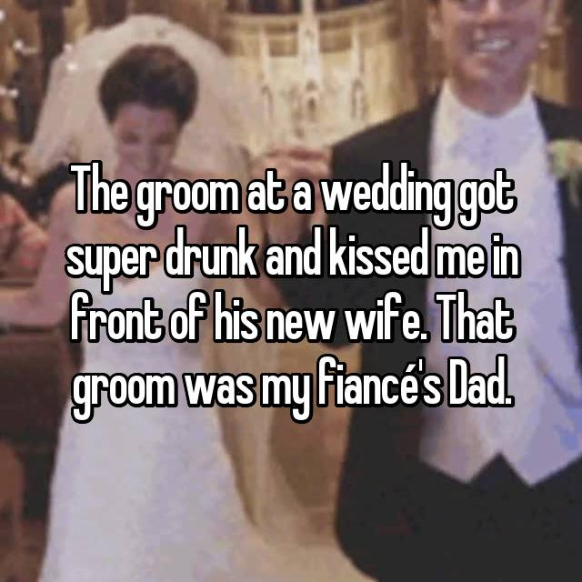 The groom at a wedding got super drunk and kissed me in front of his new wife. That groom was my fiancé's Dad.