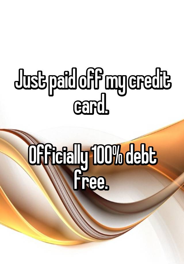 Just paid off my credit card.   Officially 100% debt free.