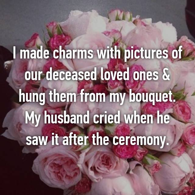 I made charms with pictures of our deceased loved ones & hung them from my bouquet. My husband cried when he saw it after the ceremony.