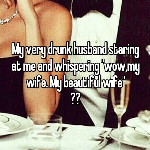 """My very drunk husband staring at me and whispering """"wow,my wife. My beautiful wife"""" ❤️"""