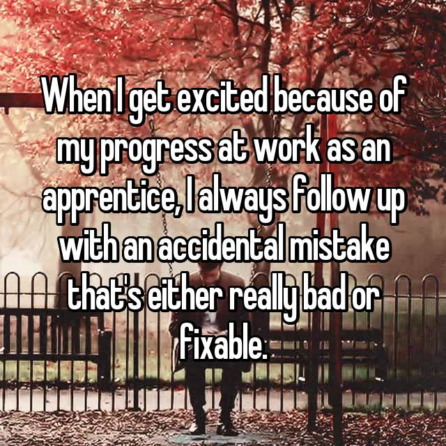 When I get excited because of my progress at work as an apprentice, I always follow up with an accidental mistake that's either really bad or fixable.