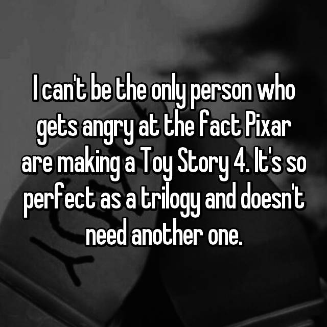 I can't be the only person who gets angry at the fact Pixar are making a Toy Story 4. It's so perfect as a trilogy and doesn't need another one.