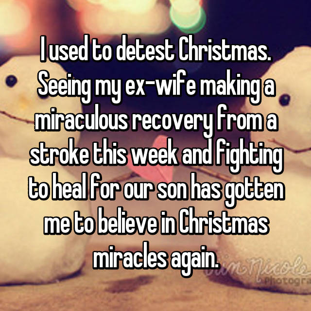 I used to detest Christmas. Seeing my ex-wife making a miraculous recovery from a stroke this week and fighting to heal for our son has gotten me to believe in Christmas miracles again.