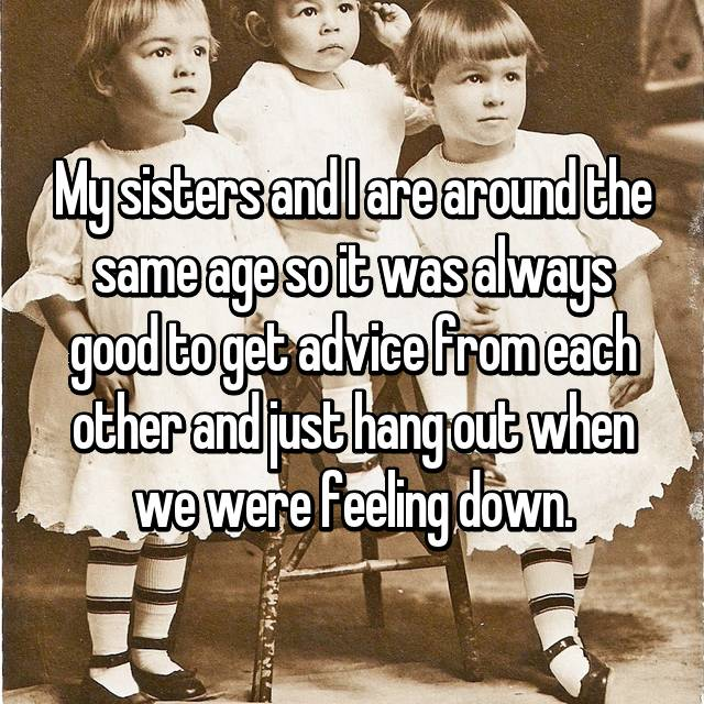 My sisters and I are around the same age so it was always good to get advice from each other and just hang out when we were feeling down.