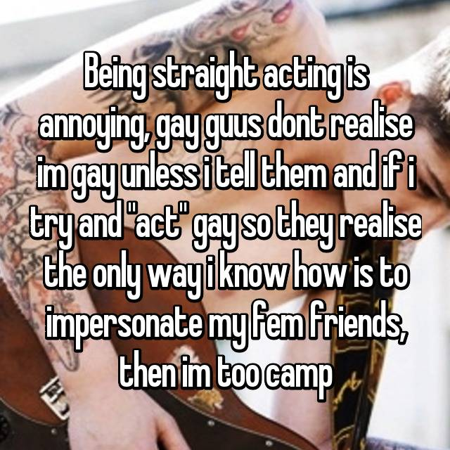 """Being straight acting is annoying, gay guus dont realise im gay unless i tell them and if i try and """"act"""" gay so they realise the only way i know how is to impersonate my fem friends, then im too camp"""