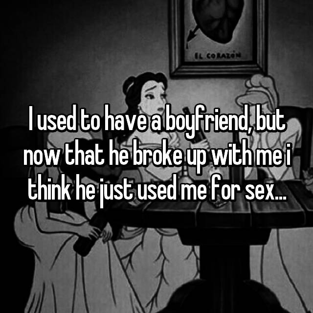 I used to have a boyfriend, but now that he broke up with me i think he just used me for sex...