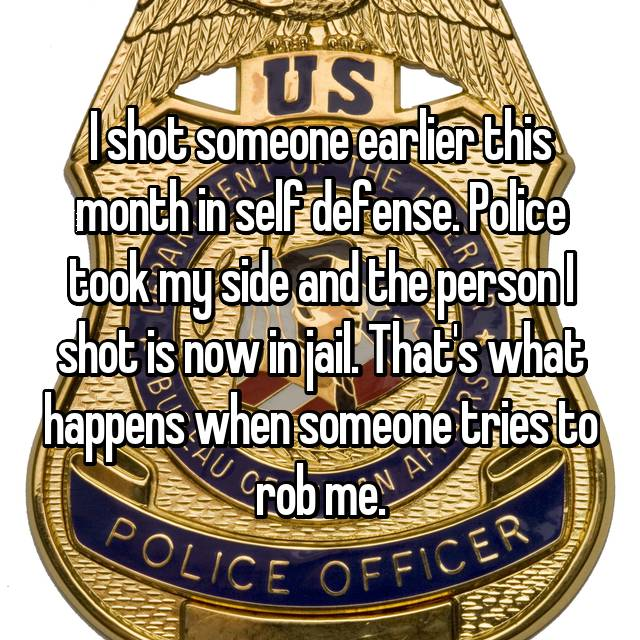 I shot someone earlier this month in self defense. Police took my side and the person I shot is now in jail. That's what happens when someone tries to rob me.