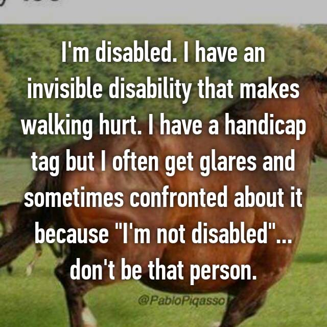 """I'm disabled. I have an invisible disability that makes walking hurt. I have a handicap tag but I often get glares and sometimes confronted about it because """"I'm not disabled""""... don't be that person."""