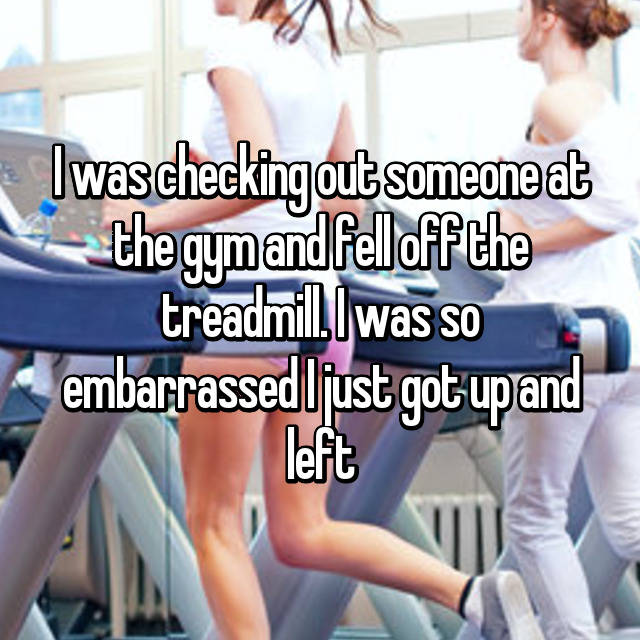 I was checking out someone at the gym and fell off the treadmill. I was so embarrassed I just got up and left