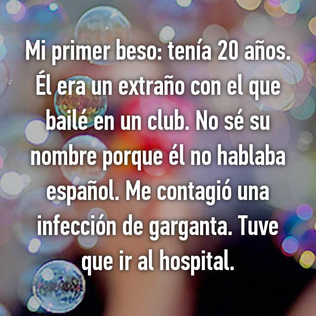 Mi primer beso: tenía 20 años. Él era un extraño con el que bailé en un club. No sé su nombre porque él no hablaba español. Me contagió una infección de garganta. Tuve que ir al hospital.