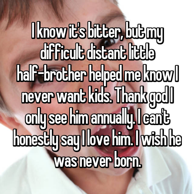 I know it's bitter, but my difficult distant little half-brother helped me know I never want kids. Thank god I only see him annually. I can't honestly say I love him. I wish he was never born.
