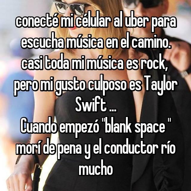 """conecté mi célular al uber para escucha música en el camino. casi toda mi música es rock,  pero mi gusto culposo es Taylor Swift ... Cuando empezó """"blank space """" morí de pena y el conductor río mucho"""
