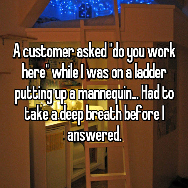 """A customer asked """"do you work here"""" while I was on a ladder putting up a mannequin... Had to take a deep breath before I answered."""