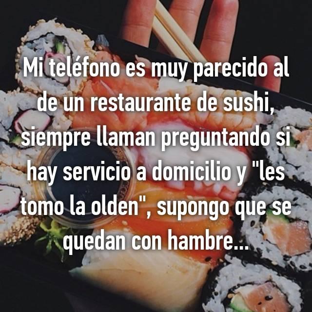 """Mi teléfono es muy parecido al de un restaurante de sushi, siempre llaman preguntando si hay servicio a domicilio y """"les tomo la olden"""", supongo que se quedan con hambre..."""