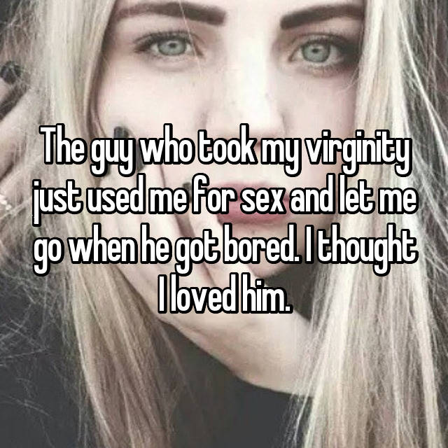The guy who took my virginity just used me for sex and let me go when he got bored. I thought I loved him.