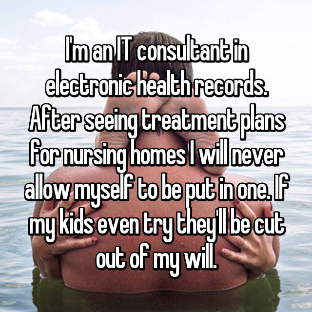 I'm an IT consultant in electronic health records. After seeing treatment plans for nursing homes I will never allow myself to be put in one. If my kids even try they'll be cut out of my will.