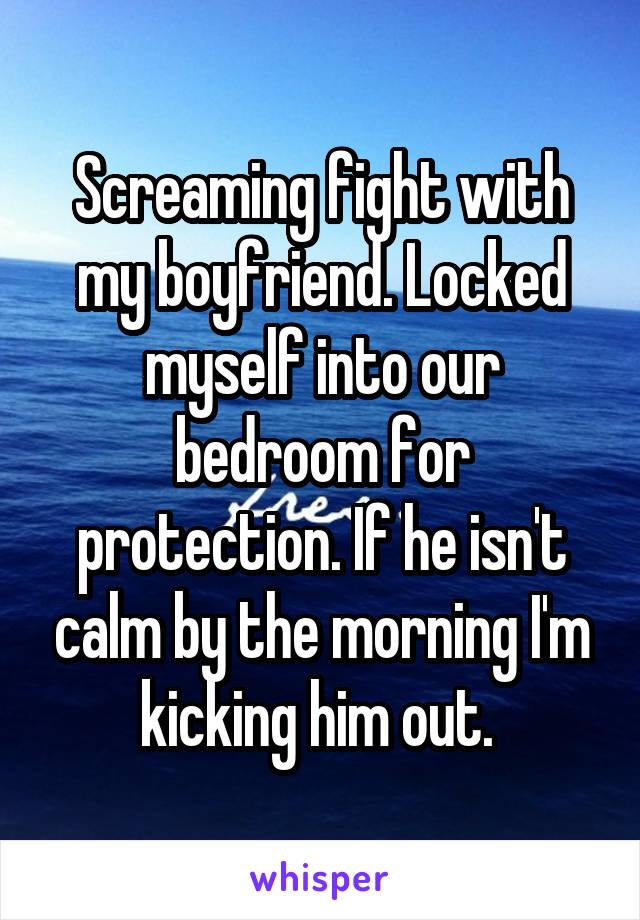 Screaming fight with my boyfriend  Locked myself into our bedroom for  protection. fight with my boyfriend  Locked myself into our bedroom for