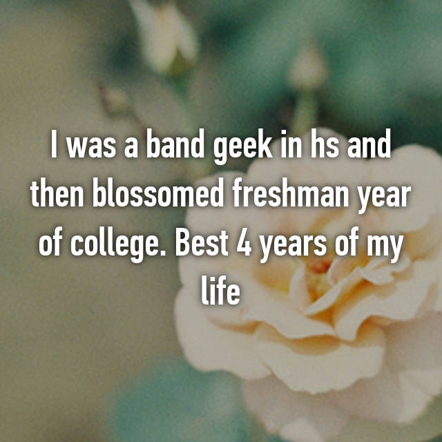 I was a band geek in hs and then blossomed freshman year of college. Best 4 years of my life