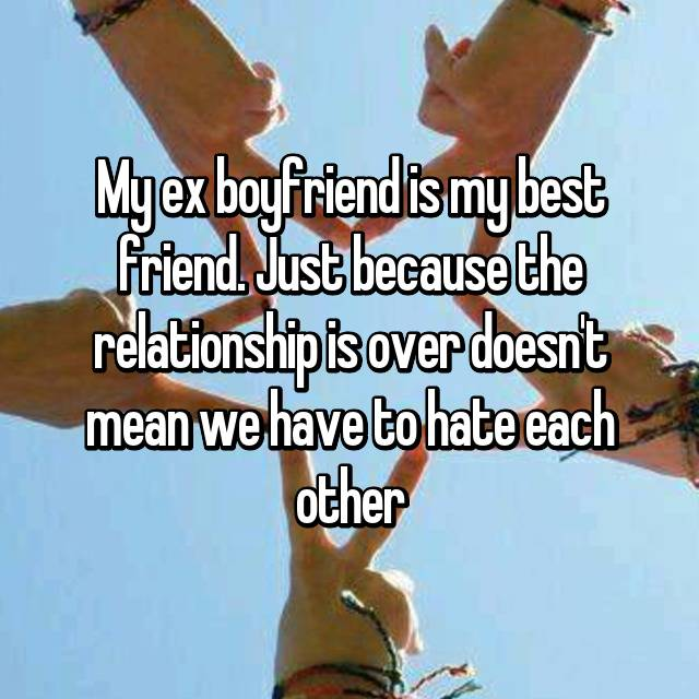 My ex boyfriend is my best friend. Just because the relationship is over doesn't mean we have to hate each other😄