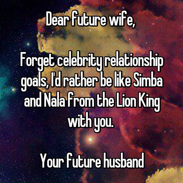Dear future wife,   Forget celebrity relationship goals, I'd rather be like Simba and Nala from the Lion King with you.   Your future husband