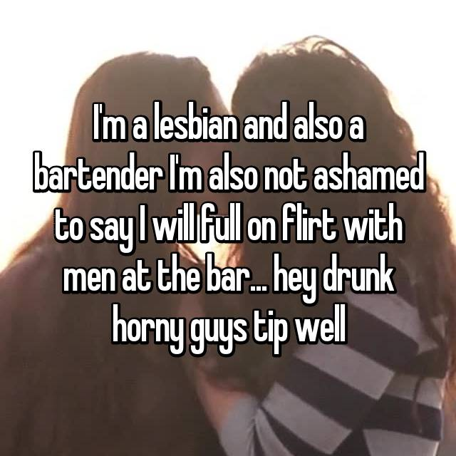 I'm a lesbian and also a bartender I'm also not ashamed to say I will full on flirt with men at the bar... hey drunk horny guys tip well 😏
