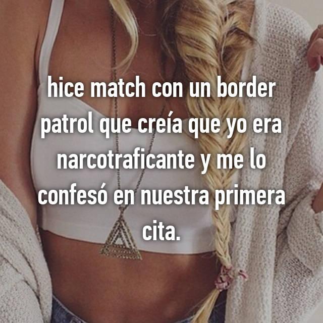 hice match con un border patrol que creía que yo era narcotraficante y me lo confesó en nuestra primera cita.