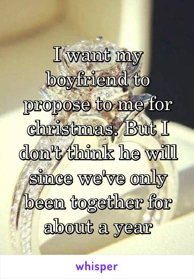 Want My Boyfriend To Propose To Me For Christmas But I Dont Think