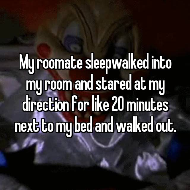 My roomate sleepwalked into my room and stared at my direction for like 20 minutes next to my bed and walked out.