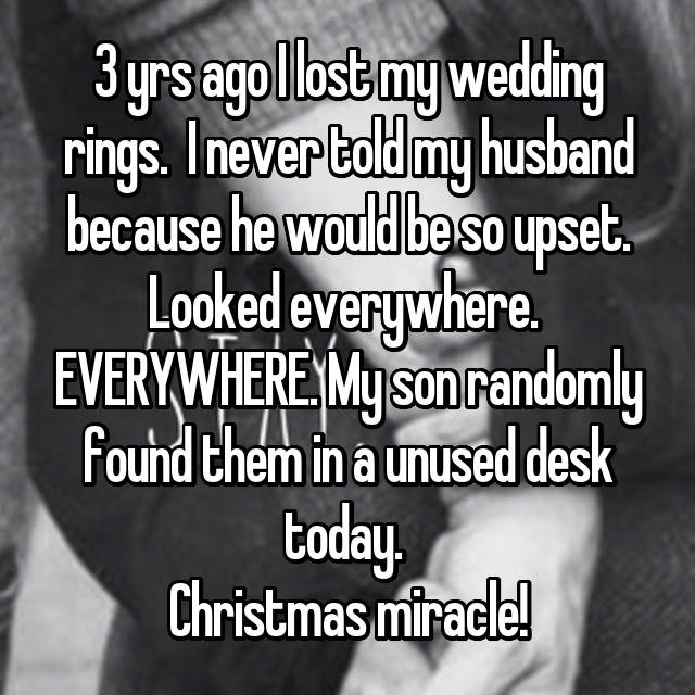 3 yrs ago I lost my wedding rings.  I never told my husband because he would be so upset. Looked everywhere.  EVERYWHERE. My son randomly found them in a unused desk today.  Christmas miracle!