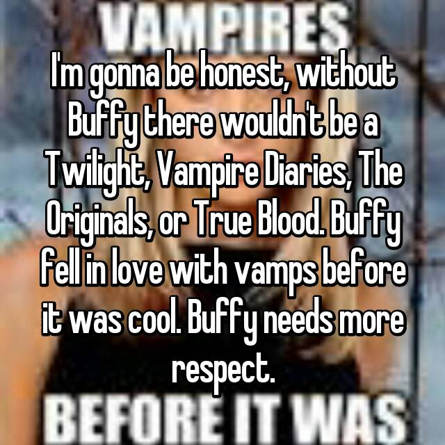 I'm gonna be honest, without Buffy there wouldn't be a Twilight, Vampire Diaries, The Originals, or True Blood. Buffy fell in love with vamps before it was cool. Buffy needs more respect.