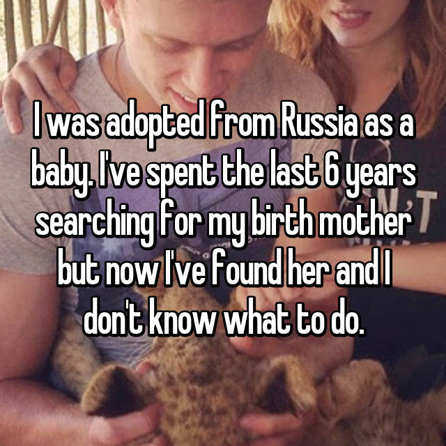 I was adopted from Russia as a baby. I've spent the last 6 years searching for my birth mother but now I've found her and I don't know what to do.