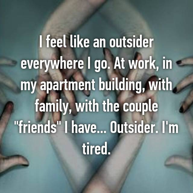 "I feel like an outsider everywhere I go. At work, in my apartment building, with family, with the couple ""friends"" I have... Outsider. I'm tired."