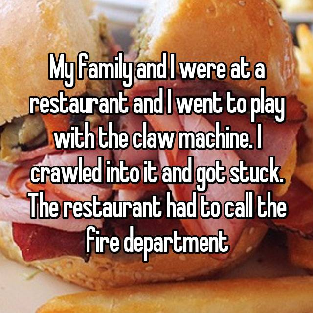 My family and I were at a restaurant and I went to play with the claw machine. I crawled into it and got stuck. The restaurant had to call the fire department 😂