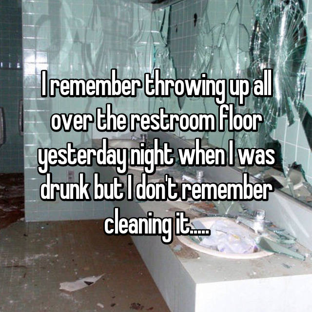 I remember throwing up all over the restroom floor yesterday night when I was drunk but I don't remember cleaning it.....