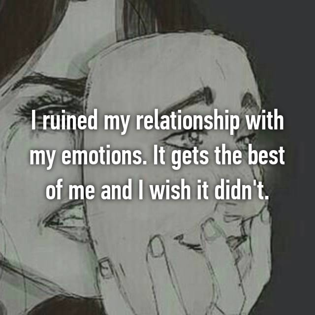 I ruined my relationship with my emotions. It gets the best of me and I wish it didn't.