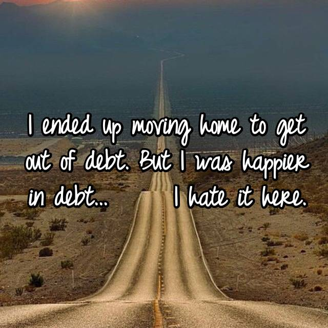 I ended up moving home to get out of debt. But I was happier in debt...      I hate it here.