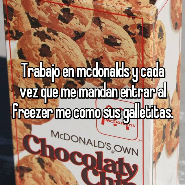 Trabajo en mcdonalds y cada vez que me mandan entrar al freezer me como sus galletitas.