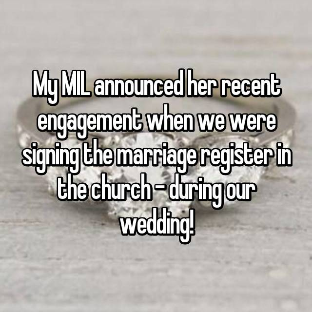 My MIL announced her recent engagement when we were signing the marriage register in the church - during our wedding!