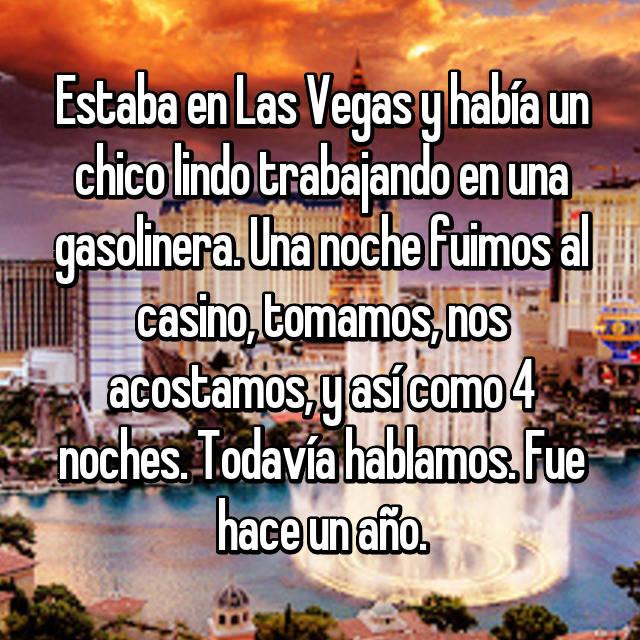 Estaba en Las Vegas y había un chico lindo trabajando en una gasolinera. Una noche fuimos al casino, tomamos, nos acostamos, y así como 4 noches. Todavía hablamos. Fue hace un año.